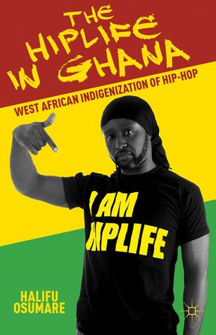 The Hiplife in Ghana: West African Indigenization of Hip-Hop  by  Halifu Osumare