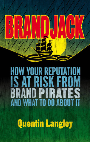Brandjack: How your reputation is at risk from brand pirates and what to do about it Quentin Langley