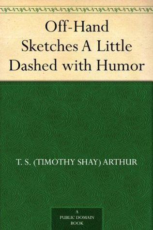 Off-Hand Sketches A Little Dashed with Humor  by  T.S. Arthur