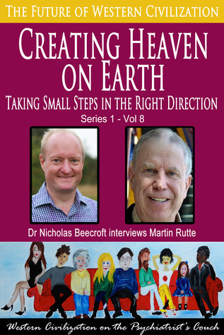 Creating Heaven on Earth-Taking Small Steps in the Right Direction (The Future of Western Civilization Series 1) #8  by  Nicholas Beecroft