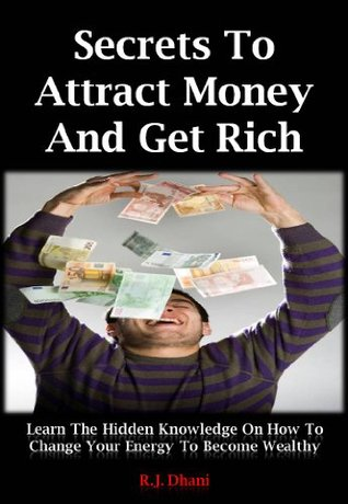 Secrets To Attract Money And Get Rich: Learn The Hidden Knowledge On How To Change Your Energy To Become Wealthy  by  R.J. Dhani