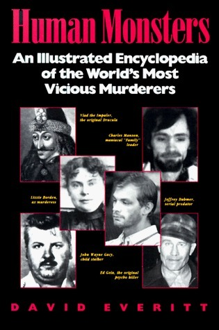 Human Monsters: An Illustrated Encyclopedia of the Worlds Most Vicious Murderers David Everitt