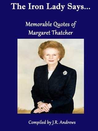The Iron Lady Says....Memorable Quotes of Margaret Thatcher Margaret Thatcher