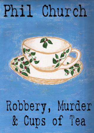 Robbery, Murder and Cups of Tea: A Novella  by  Phil Church