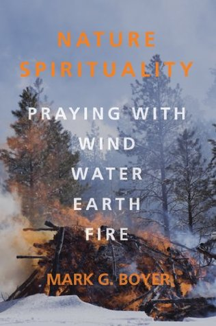 Nature Spirituality: Praying with Wind, Water, Earth, Fire  by  Mark G. Boyer