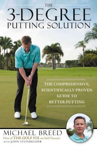 The 3-Degree Putting Solution: The Comprehensive, Scientifically Proven Guide to Better Putting Michael  Breed