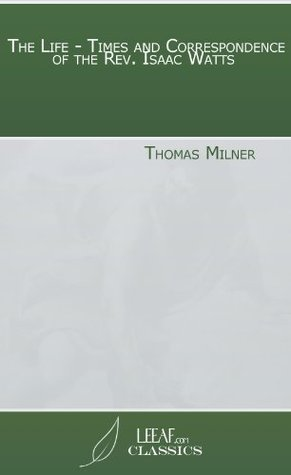 The Life - Times and Correspondence of the Rev. Isaac Watts Thomas Milner