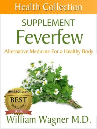 The Feverfew Supplement: Alternative Medicine for a Healthy Body  by  William Wagner