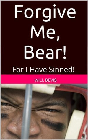 Forgive Me, Bear! For I Have Sinned!  by  Will Bevis