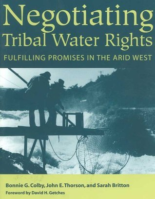 Negotiating Tribal Water Rights: Fulfilling Promises in the Arid West Bonnie G. Colby