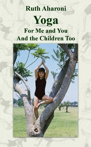 Yoga - For Me and You and the Children Too (Childrens Books for the Whole Family) Ruth Aharoni