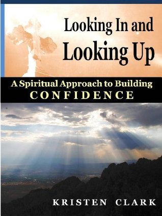 Looking In and Looking Up: A Spiritual Approach to Building Confidence  by  Kristen Clark