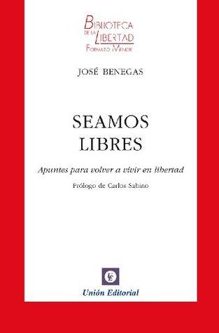 Seamos Libres (Biblioteca de la Libertad Formato Menor)  by  José Benegas
