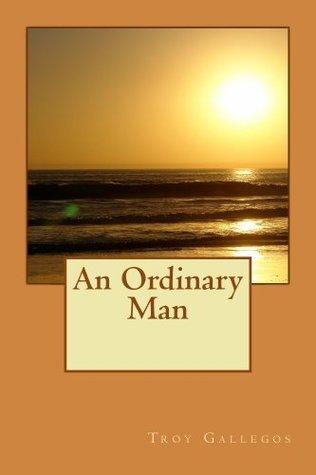 An Ordinary Man  by  Troy Gallegos