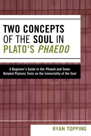 Two Concepts of the Soul in Platos Phaedo: A Beginners Guide to the Phaedo and Some Related Platonic Texts on the Immortality of the Soul  by  Ryan Topping