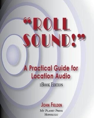 Roll Sound! A Practical Guide for Location Audio John Fielden