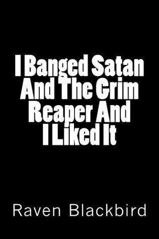 I Banged Satan And The Grim Reaper And I Liked It  by  Raven Blackbird