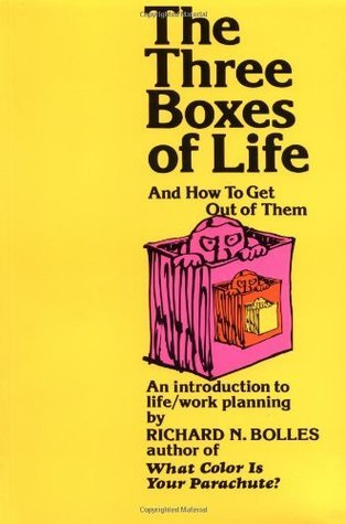 The Three Boxes of Life and How to Get Out of Them: An Introduction to Life/Work Planning Richard N. Bolles