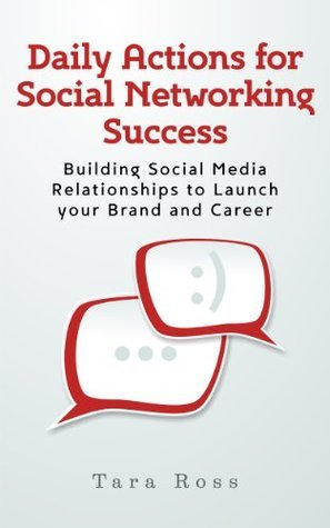 Daily Actions for Social Networking Success: Building Social Media Relationships to Launch your Brand and Career  by  Tara Ross