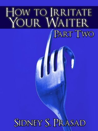 How To Irritate Your Waiter Part 2  by  Sidney S. Prasad