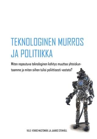 Teknologinen murros ja politiikka ‒ Miten nopeutuva teknologinen kehitys muuttaa yhteiskuntaamme ja miten siihen tulisi poliittisesti vastata? Ville-Veikko Mastomäki