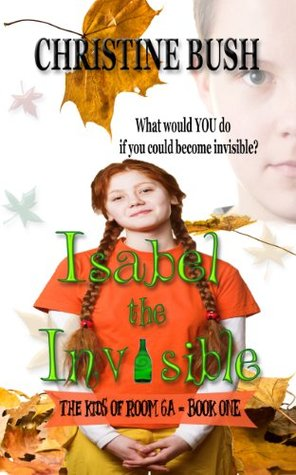 Isabel the Invisible (The Kids of Room 6A) Christine Bush