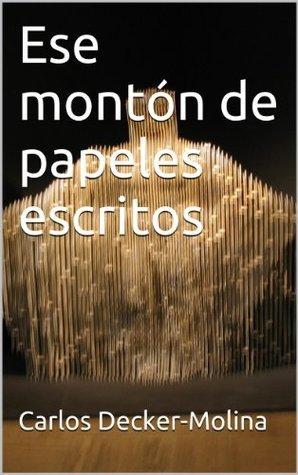 Ese montón de papeles escritos  by  Carlos Decker-Molina