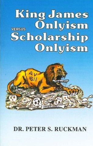 King James Onlyism versus Scholarship Onlyism  by  Peter S. Ruckman