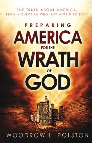 Preparing America for the Wrath of God: The Truth About America from a Christian Who Isnt Afraid to Say It Woodrow Polston
