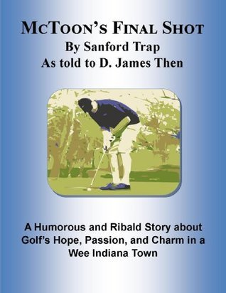 McToons Final Shot: A Humorous and Ribald Story about Golfs Hope, Passion, and Charm in a Wee Indiana Town  by  D. James Then