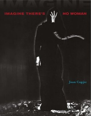 Imagine Theres No Woman: Ethics and Sublimation  by  Joan Copjec