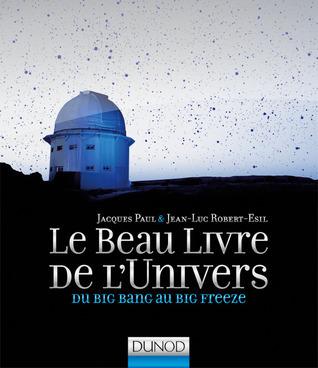 Le Beau Livre de lUnivers : Du Big Bang au Big freeze ( Les Beaux Livres du Savoir #4 )  by  Jacques Paul