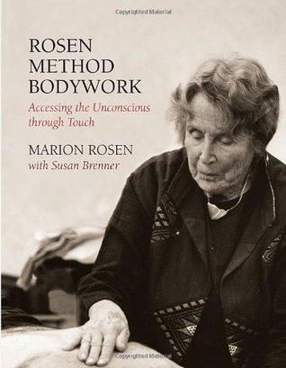 Rosen Method Bodywork: Accessing the Unconscious through Touch Marion Rosen