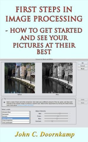 First Steps in Image Processing: How to Get Started and See Your Pictures at Their Best  by  John C. Doornkamp