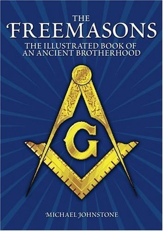 The Freemasons: An Illustrated Book of An Ancient Brotherhood Michael Johnstone