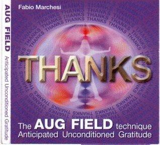 THANKS, The AUG Field Technique, Anticipated Unconditioned Gratitude  by  Fabio Paolo Marchesi