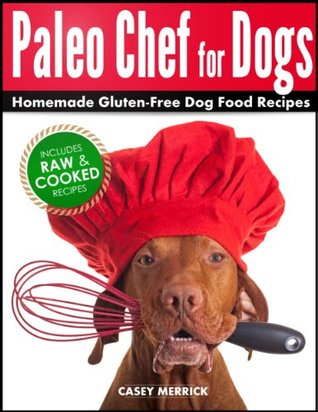 Paleo Chef for Dogs: Homemade Gluten-Free Dog Food Recipes  by  Casey Merrick