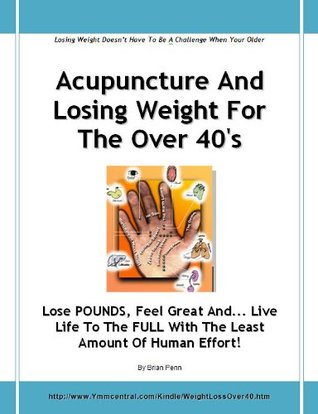 Acupuncture And Losing Weight For The Over 40s - Lose POUNDS, Feel Great And... Live Life To The FULL With The Least Amount Of Human Effort! Brian Penn