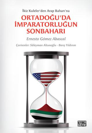 İkiz Kulelerden Arap Baharına: Ortadoğuda İmparatorluğun Sonbaharı Ernesto Gomez Abascal