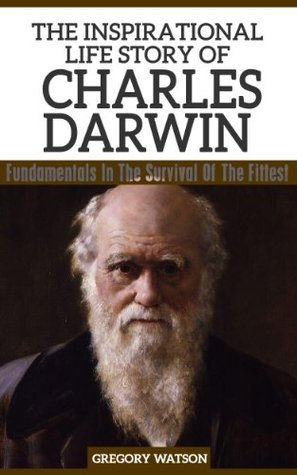Charles Darwin - The Inspirational Life Story Of Charles Darwin, Fundamentals In The Survival Of The Fittest  by  Gregory Watson