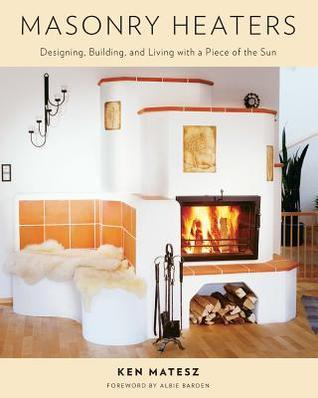 Masonry Heaters: Designing, Building, and Living with a Piece of the Sun Ken Matesz