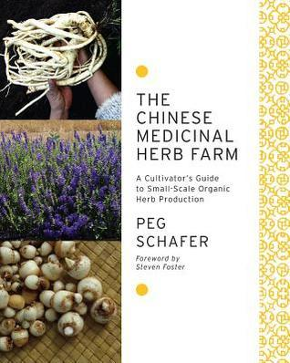 The Chinese Medicinal Herb Farm: A Cultivators Guide to Small-Scale Organic Herb Production  by  Peg Schafer