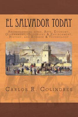 El Salvador Today: Archeological Sites, Arts, Government, Geography & Environment, History, and Science & Technology  by  Carlos R. Colindres