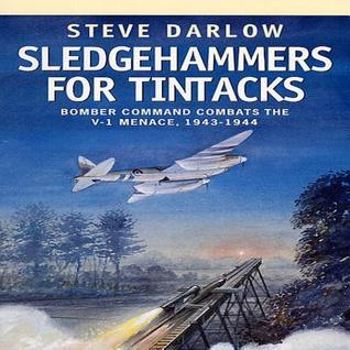 Sledgehammers for Tintacks: Bomber Command Combats the V-1 Menace, 1943 - 1944  by  Steve Darlow