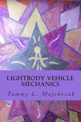 Lightbody Vehicle Mechanics: At One with the Crystallined Lightbody Formation  by  Tammy L Majchrzak