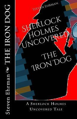 The Iron Dog: A Sherlock Holmes Uncovered Tale Steven Ehrman