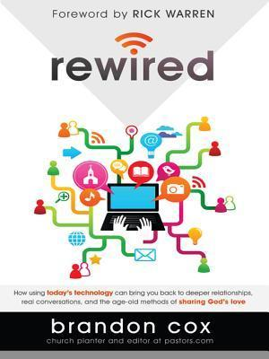 Rewired: How Using Todays Technology Can Bring You Back to Deeper Relationships, Real Conversations, and the Age-Old Methods of Sharing Gods Love  by  Brandon Cox