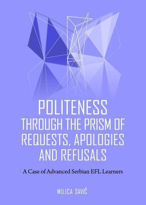 Politeness Through the Prism of Requests, Apologies and Refusals: A Case of Advanced Serbian Efl Learners  by  Milica Savic