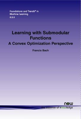 Learning with Submodular Functions: A Convex Optimization Perspective  by  Francis Bach