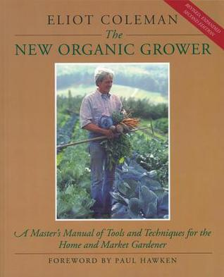 New Organic Growers Four-Season Harvest: How to Harvest Fresh, Organic Vegetables from Your Home Garden All Year Long. Eliot Coleman